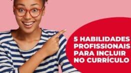 Conheça 5 habilidades profissionais que não podem faltar no currículo