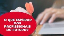 O que o mercado de trabalho espera dos profissionais do futuro?